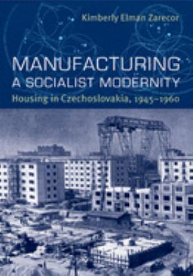 Manufacturing a Socialist Modernity: Housing in Czechoslovakia, 1945-1960 9780822944041