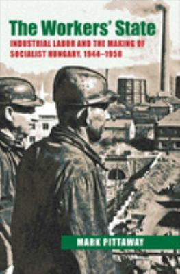 The Workers' State: Industrial Labor and the Making of Socialist Hungary, 1944-1958 9780822944201