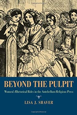 Beyond the Pulpit: Women's Rhetorical Roles in the Antebellum Religious Press 9780822961697