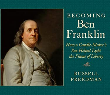 Becoming Ben Franklin: How a Candle-Maker's Son Helped Light the Flame of Liberty 9780823423743