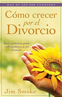 Como Crecer Por el Divorcio: Guia Practica Para Sobreponerse A un Divorcio = Growing Through Divorce 9780825405167