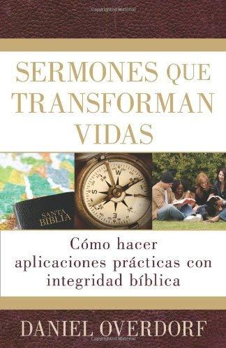 Sermones Que Transforman Vidas: Como Hacer Aplicaciones Practicas Con Integridad Biblica = Applying the Sermon 9780825413728