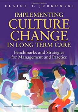 Implementing Culture Change in Long Term Care: Benchmarks and Strategies for Management and Practice 9780826109088