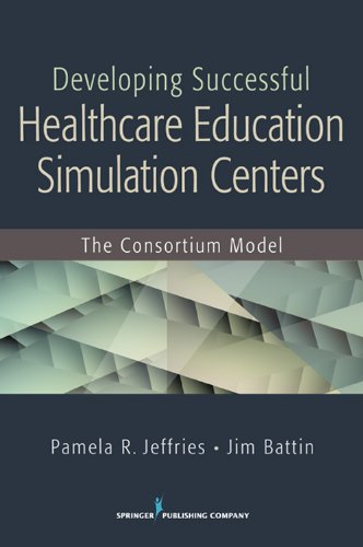 Developing Successful Health Care Education Simulation Centers: The Consortium Model 9780826129543