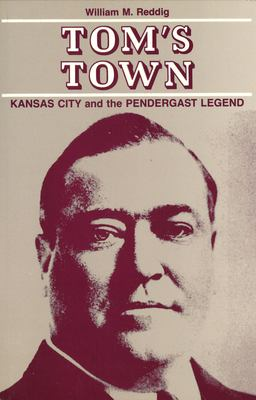 Tom's Town: Kansas City and the Pendergast Legend 9780826204981