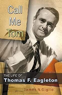 Call Me Tom: The Life of Thomas F. Eagleton 9780826219404