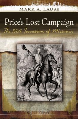 Price's Lost Campaign: The 1864 Invasion of Missouri 9780826219497