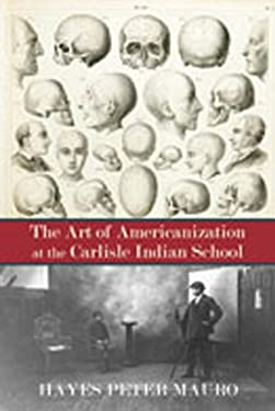 The Art of Americanization at the Carlisle Indian School 9780826349200