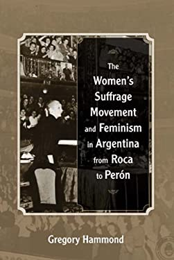 The Womens Suffrage Movement and Feminism in Argentina from Roca to Peron 9780826350558