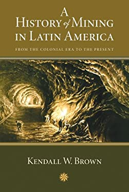 A History of Mining in Latin America: From the Colonial Era to the Present 9780826351067