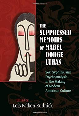 The Suppressed Memoirs of Mabel Dodge Luhan: Sex, Syphilis, and Psychoanalysis in the Making of Modern American Culture 9780826351197