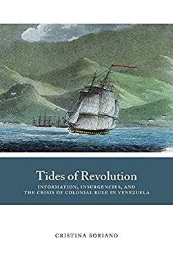 Tides of Revolution: Information, Insurgencies, and the Crisis of Colonial Rule in Venezuela (Dilogos Series)