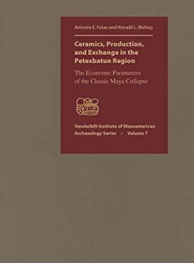 Ceramics, Production, and Exchange in the Petexbatun Region: The Economic Parameters of the Classic Maya Collapse 9780826518408