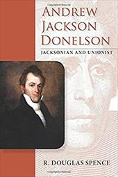 Andrew Jackson Donelson: Jacksonian and Unionist (New Perspectives on Jacksonian America) 23797394