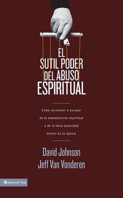 El  Sutil Poder del Abuso Espiritual: Como Reconocer y Escapar de la Manipulacion Espiritual y de la Falsa Autoridad Dentro de la Iglesia = The Subtle 9780829707557