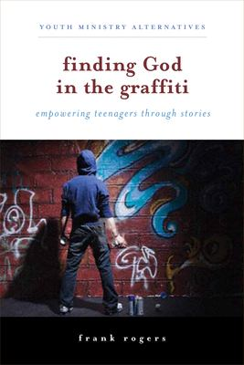 Finding God in the Graffiti: Empowering Teenagers Through Stories 9780829818024