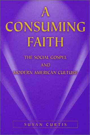 A Consuming Faith: The Social Gospel and Modern American Culture 9780826213624