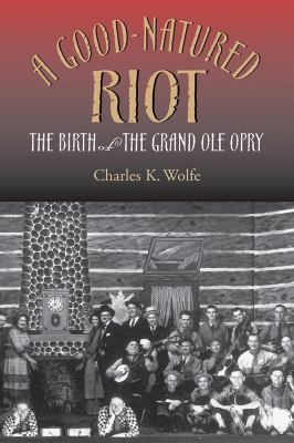 A Good-Natured Riot: The Birth of the Grand Ole Opry 9780826513311