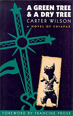 A Green Tree and a Dry Tree: A Novel of Chiapas Carter Wilson and Francine Prose