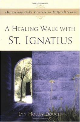 A Healing Walk with St. Ignatius: Discovering God's Presence in Difficult Times 9780829419887