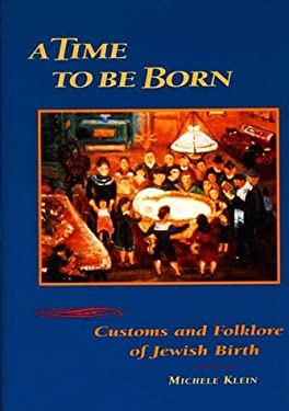 A Time to Be Born: Customs and Folklore of Jewish Birth - Klein, Michele