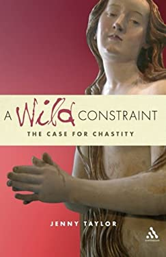 A Wild Constraint: The Case for Chastity 9780826487124