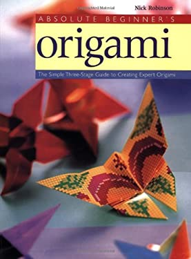 Absolute Beginner's Origami: The Simple Three-Stage Guide to Creating Expert Origami 9780823000722