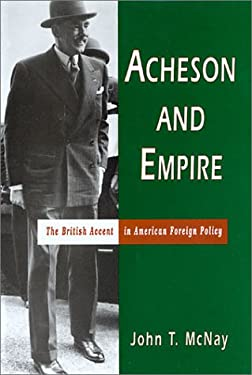 Acheson and Empire: The British Accent in American Foreign Policy 9780826213440