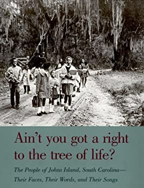 Ain't You Got a Right to the Tree of Life?: The People of Johns Island South Carolina-Their Faces, Their Words, and Their Songs 9780820316437