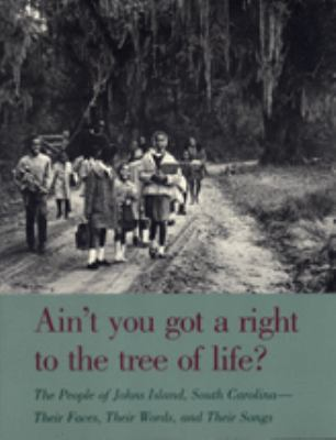 Ain't You Got a Right to the Tree of Life?: The People of Johns Island, South Carolina--Their Faces, Their Words, and Their Songs 9780820311326