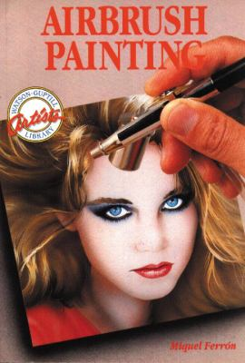 Airbrush Painting: Colorful Easy-To-Use Guides for Beginning Artists 9780823001682