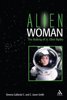 Alien Woman: The Making of Lt. Ellen Ripley 9780826419101