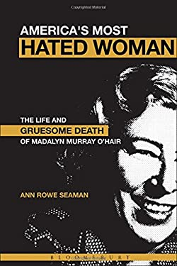 America's Most Hated Woman: The Life and Gruesome Death of Madalyn Murray O'Hair 9780826416445