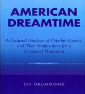 American Dreamtime: A Cultural Analysis of Popular Movies, and Their Implications for a Science of Humanity 9780822630470