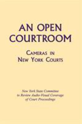 An Open Courtroom: Cameras in New York Courts New York State Committee to Review Audio-Visual Coverage of Court Proceedings 9780823218103
