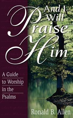 And I Will Praise Him: A Guide to Worship in the Psalms 9780825420115
