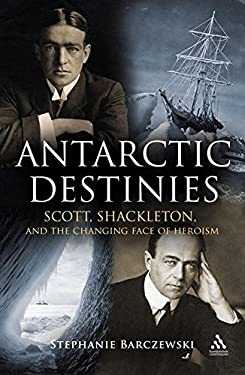 Antarctic Destinies: Scott, Shackleton and the Changing Face of Heroism 9780826445629