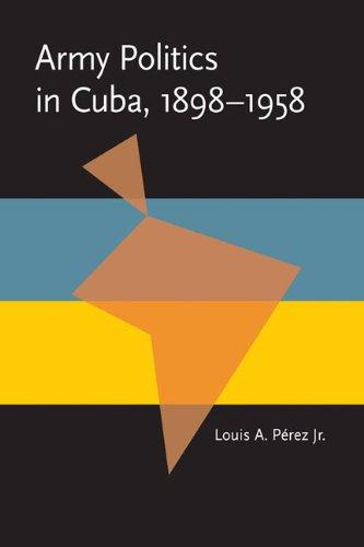 Army Politics in Cuba, 1898-1958 9780822984511