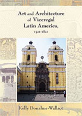 Art and Architecture of Viceregal Latin America, 1521-1821 9780826334596