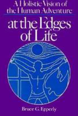 At the Edges of Life: A Holistic Vision of the Human Adventure 9780827200203