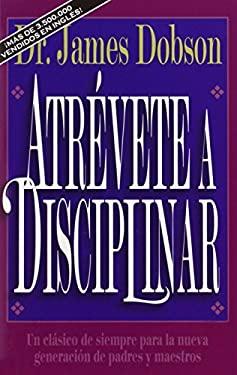 Atr Vete a Disciplinar (Nueva Edici N): Un CL Sico de Siempre Para La Nueva Generaci N de Padres y Maestros 9780829719505