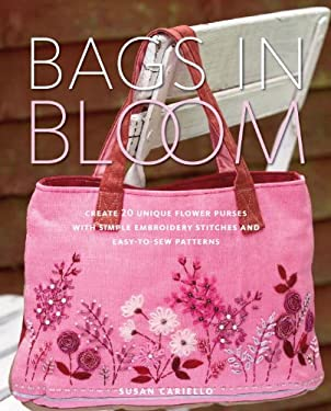 Bags in Bloom: Create 20 Unique Flower Purses with Simple Embroidery Stitches and Easy-To-Sew Patterns 9780823000791