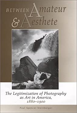 Between Amateur and Aesthete: The Legitimization of Photography as Art in America, 1880-1900 9780826321510