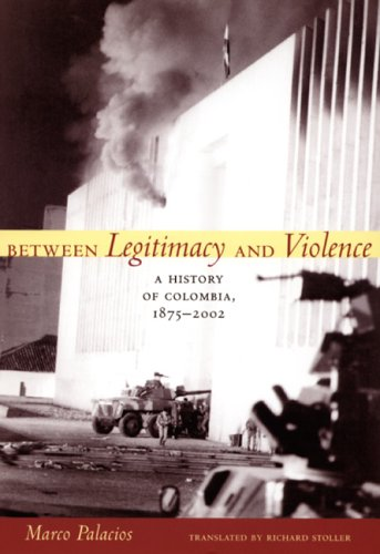 Between Legitimacy and Violence: A History of Colombia, 1875-2002 9780822337676