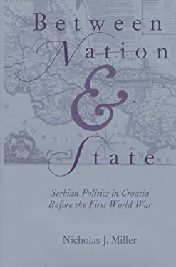 Between Nation and State: Serbian Politics in Croatia Before the First World War 9780822939894