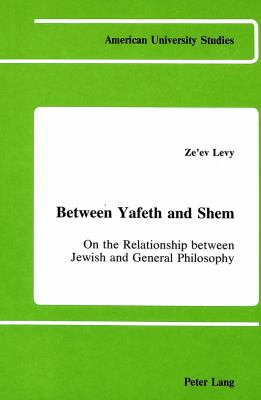 Between Yafeth and Shem: On the Relationship Between Jewish and General Philosophy 9780820403731