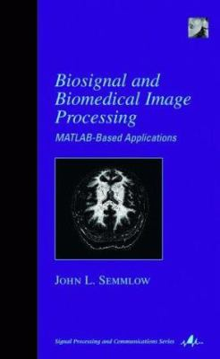 Biosignal and Medical Image Processing: MATLAB-Based Applications 9780824748036