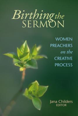 Birthing the Sermon: Women Preachers on the Creative Process 9780827202306