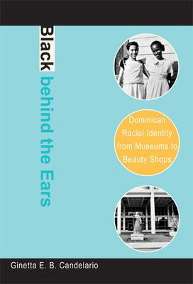 Black Behind the Ears: Dominican Racial Identity from Museums to Beauty Shops 9780822340379