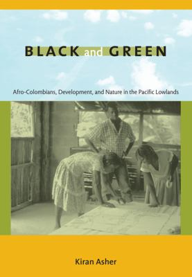 Black and Green: Afro-Colombians, Development, and Nature in the Pacific Lowlands 9780822344834